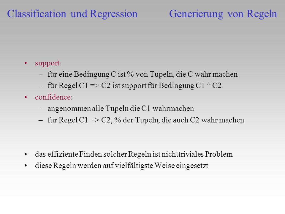 support: –für eine Bedingung C ist % von Tupeln, die C wahr machen –für Regel C1 => C2 ist support für Bedingung C1 ^ C2 confidence: –angenommen alle