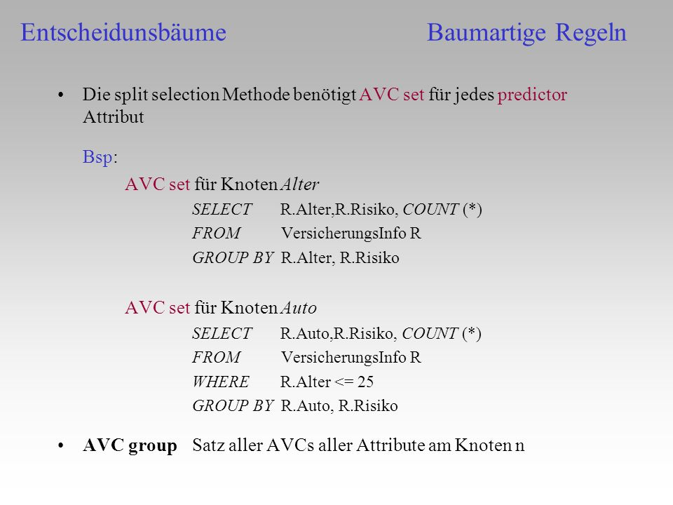 Die split selection Methode benötigt AVC set für jedes predictor Attribut Bsp: AVC set für Knoten Alter SELECT R.Alter,R.Risiko, COUNT (*) FROM Versic