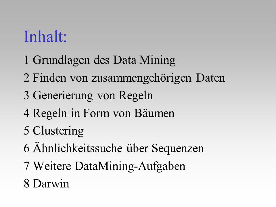 Inhalt: 1 Grundlagen des Data Mining 2 Finden von zusammengehörigen Daten 3 Generierung von Regeln 4 Regeln in Form von Bäumen 5 Clustering 6 Ähnlichk