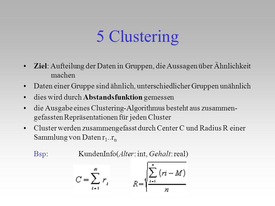 5 Clustering Ziel: Aufteilung der Daten in Gruppen, die Aussagen über Ähnlichkeit machen Daten einer Gruppe sind ähnlich, unterschiedlicher Gruppen un