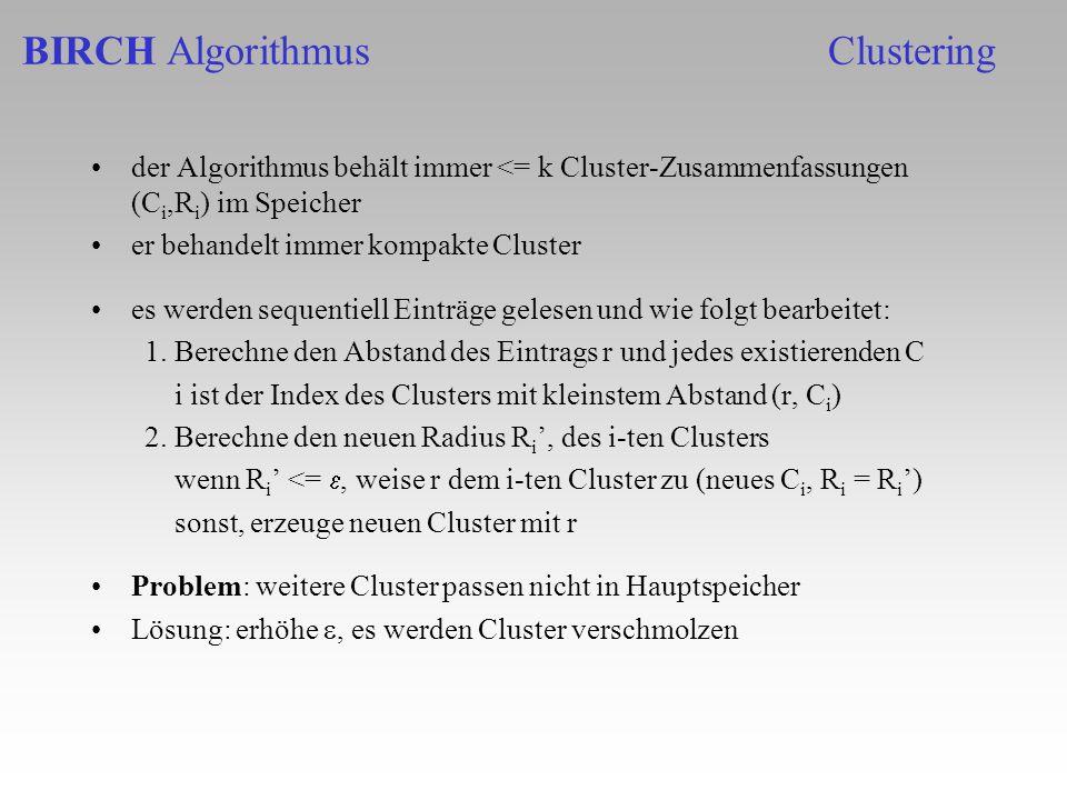 der Algorithmus behält immer <= k Cluster-Zusammenfassungen (C i,R i ) im Speicher er behandelt immer kompakte Cluster es werden sequentiell Einträge