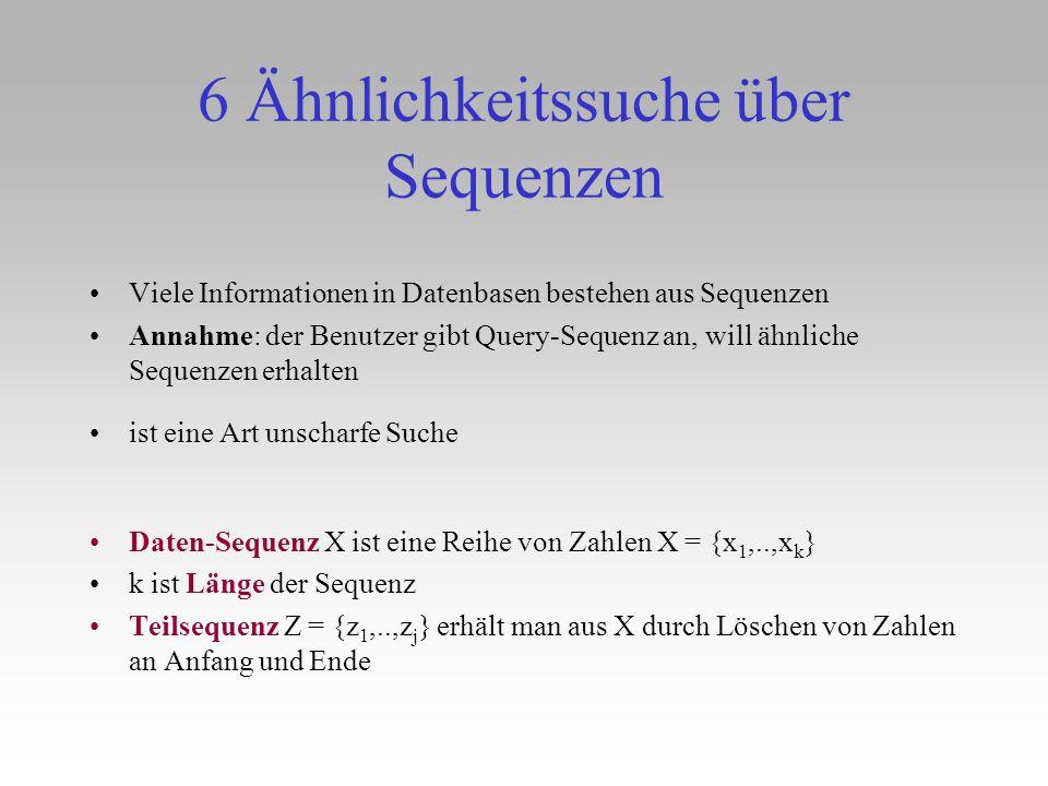 6 Ähnlichkeitssuche über Sequenzen Viele Informationen in Datenbasen bestehen aus Sequenzen Annahme: der Benutzer gibt Query-Sequenz an, will ähnliche