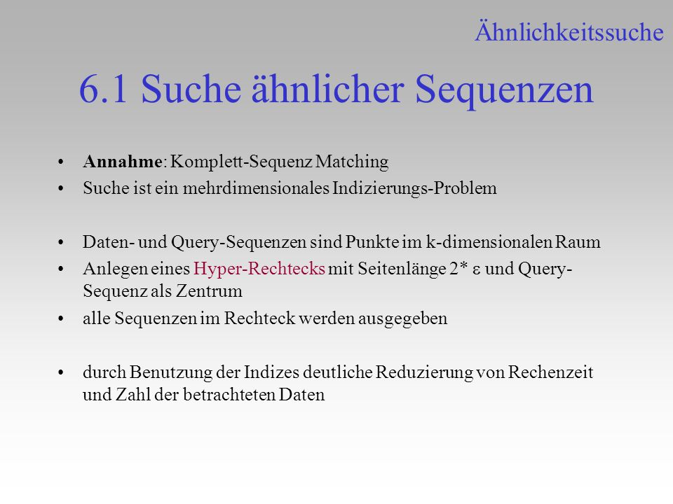 6.1 Suche ähnlicher Sequenzen Annahme: Komplett-Sequenz Matching Suche ist ein mehrdimensionales Indizierungs-Problem Daten- und Query-Sequenzen sind
