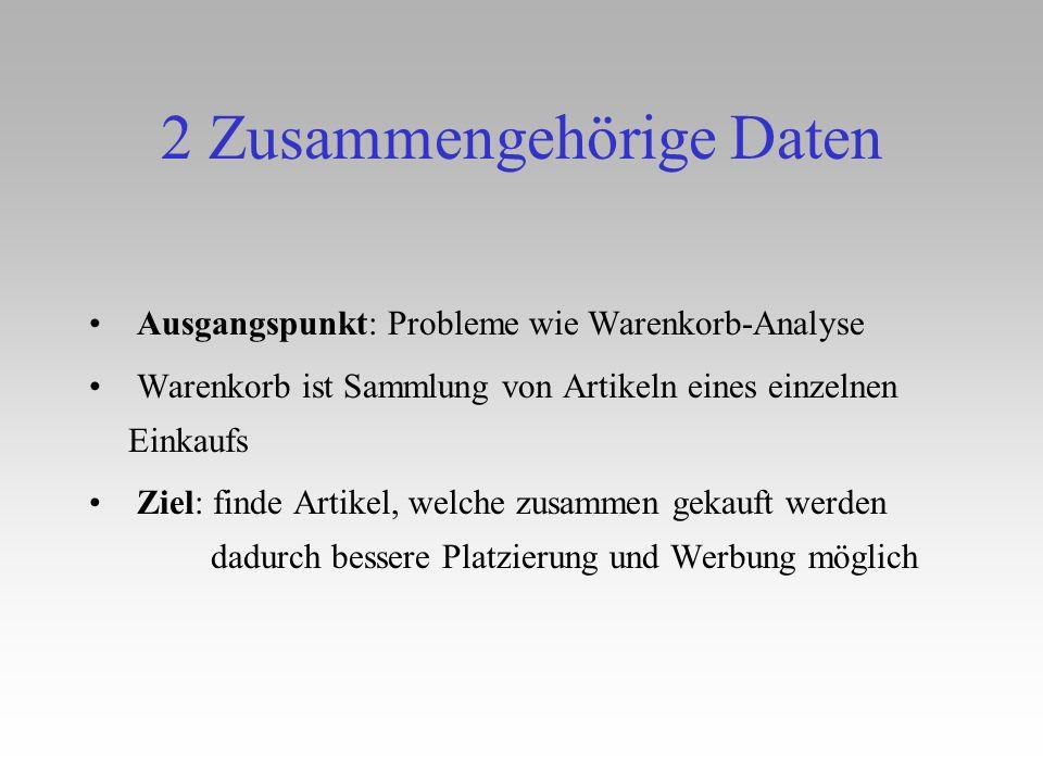 2 Zusammengehörige Daten Ausgangspunkt: Probleme wie Warenkorb-Analyse Warenkorb ist Sammlung von Artikeln eines einzelnen Einkaufs Ziel: finde Artike