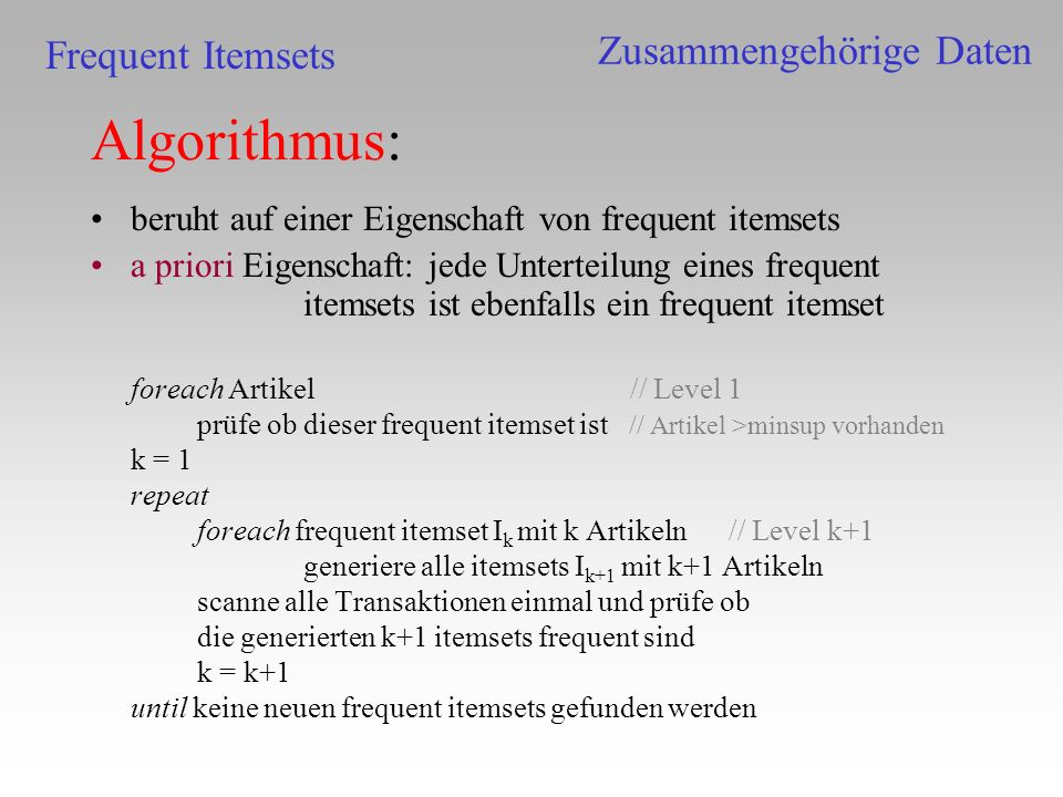 Algorithmus: beruht auf einer Eigenschaft von frequent itemsets a priori Eigenschaft: jede Unterteilung eines frequent itemsets ist ebenfalls ein freq