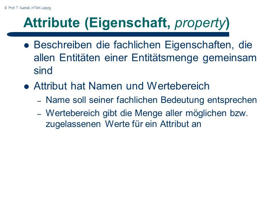 © Prof. T. Kudraß, HTWK Leipzig Attribute (Eigenschaft, property) Beschreiben die fachlichen Eigenschaften, die allen Entitäten einer Entitätsmenge ge
