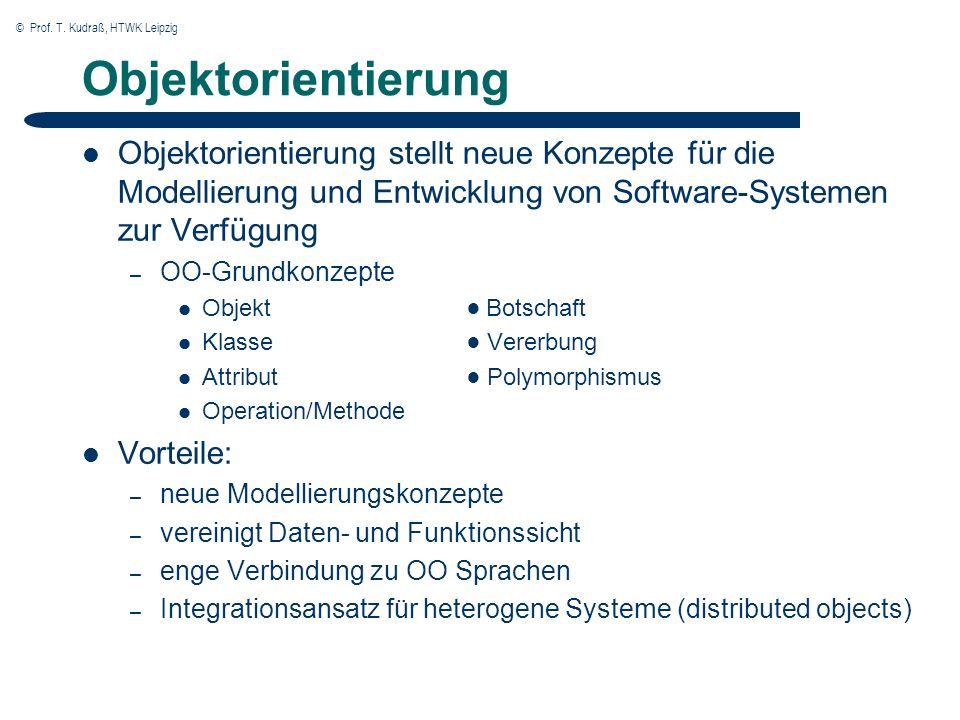 © Prof. T. Kudraß, HTWK Leipzig Objektorientierung Objektorientierung stellt neue Konzepte für die Modellierung und Entwicklung von Software-Systemen