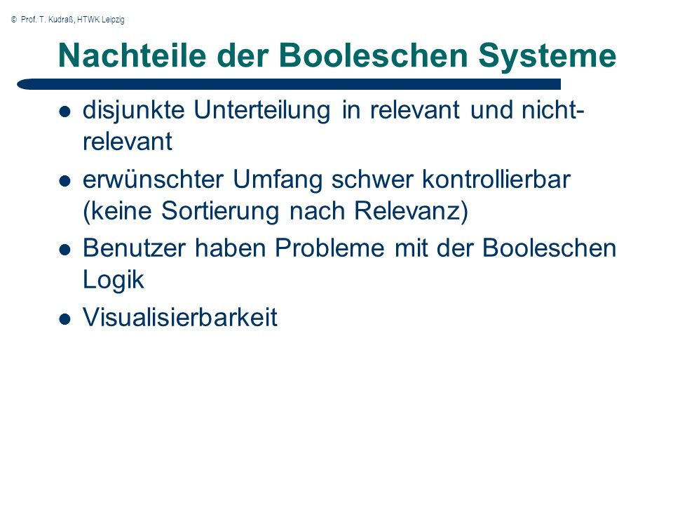 © Prof. T. Kudraß, HTWK Leipzig Nachteile der Booleschen Systeme disjunkte Unterteilung in relevant und nicht- relevant erwünschter Umfang schwer kont