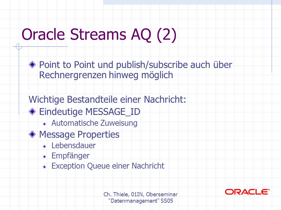 Oracle Streams AQ (2) Point to Point und publish/subscribe auch über Rechnergrenzen hinweg möglich Wichtige Bestandteile einer Nachricht: Eindeutige MESSAGE_ID Automatische Zuweisung Message Properties Lebensdauer Empfänger Exception Queue einer Nachricht