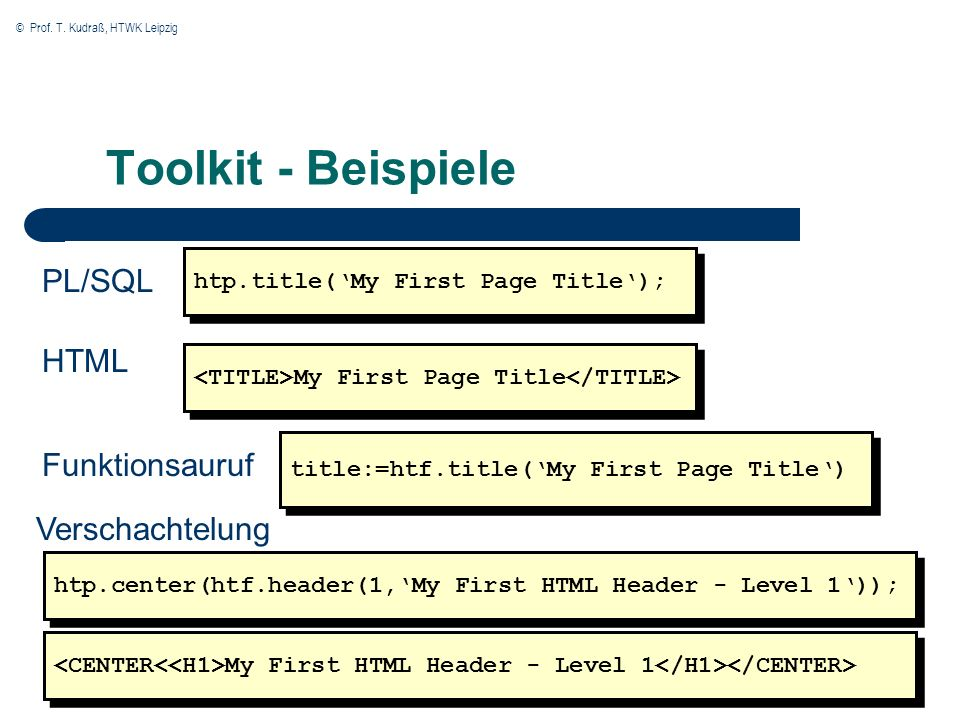 © Prof. T. Kudraß, HTWK Leipzig Toolkit - Beispiele htp.title(My First Page Title); PL/SQL HTML My First Page Title Funktionsauruf title:=htf.title(My