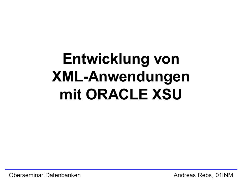 Entwicklung von XML-Anwendungen mit ORACLE XSU Oberseminar Datenbanken Andreas Rebs, 01INM