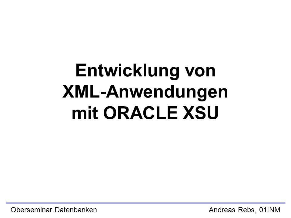 Oberseminar Datenbanken Andreas Rebs, 01INM XSU PL/SQL API (SELECT) declare queryCtx DBMS_XMLquery.ctxType; result CLOB; begin queryCtx := DBMS_XMLQuery.newContext( SELECT * FROM emp WHERE empno = :EMPNO AND ename = :ENAME ); DBMS_XMLQuery.setBindValue(queryCtx, EMPNO ,7566); DBMS_XMLQuery.setBindValue(queryCtx, ENAME , JONES ); result := DBMS_XMLQuery.getXML(queryCtx); printClobOut(result); DBMS_XMLQuery.closeContext(queryCtx); end; /