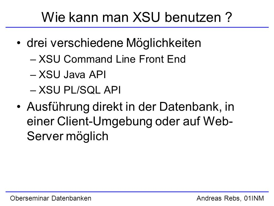 Oberseminar Datenbanken Andreas Rebs, 01INM Wie kann man XSU benutzen .