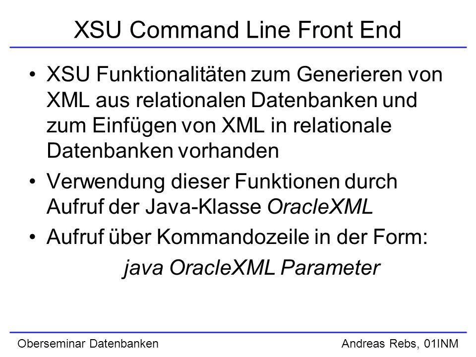 Oberseminar Datenbanken Andreas Rebs, 01INM XSU Command Line Front End XSU Funktionalitäten zum Generieren von XML aus relationalen Datenbanken und zum Einfügen von XML in relationale Datenbanken vorhanden Verwendung dieser Funktionen durch Aufruf der Java-Klasse OracleXML Aufruf über Kommandozeile in der Form: java OracleXML Parameter