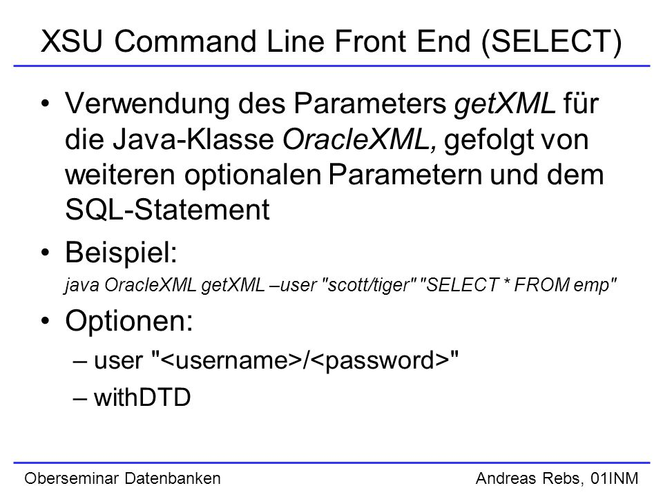 Oberseminar Datenbanken Andreas Rebs, 01INM XSU Command Line Front End (SELECT) Verwendung des Parameters getXML für die Java-Klasse OracleXML, gefolgt von weiteren optionalen Parametern und dem SQL-Statement Beispiel: java OracleXML getXML –user scott/tiger SELECT * FROM emp Optionen: –user / –withDTD