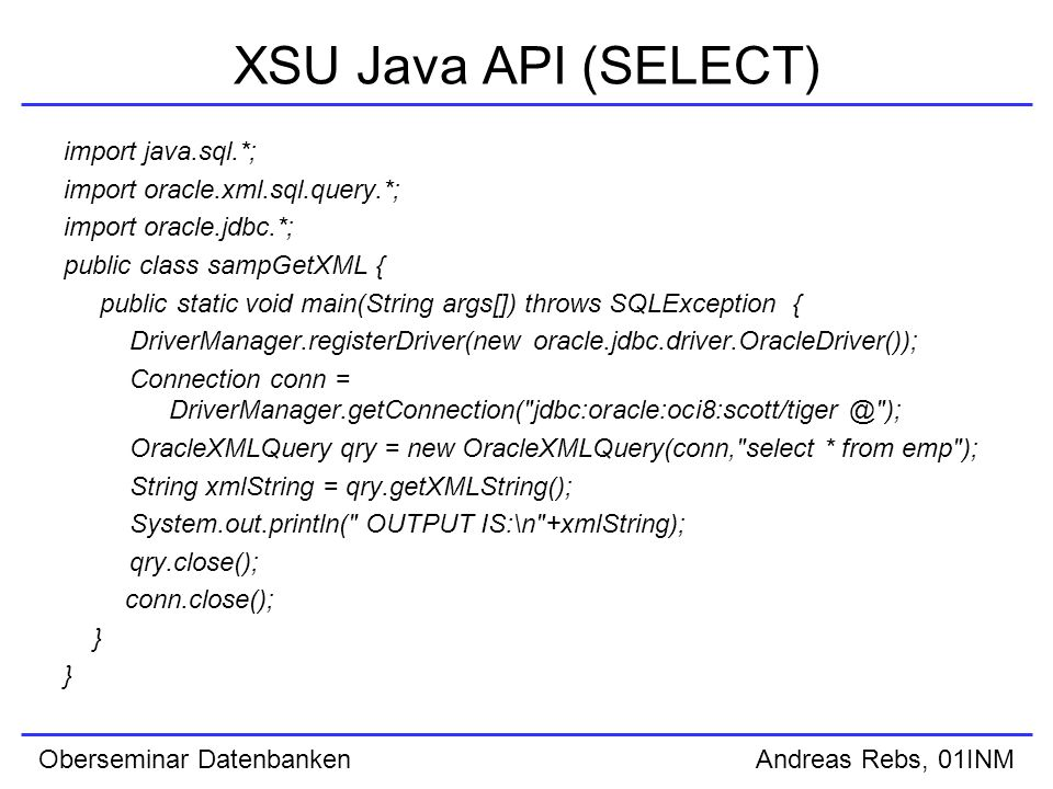 Oberseminar Datenbanken Andreas Rebs, 01INM XSU Java API (SELECT) import java.sql.*; import oracle.xml.sql.query.*; import oracle.jdbc.*; public class sampGetXML { public static void main(String args[]) throws SQLException { DriverManager.registerDriver(new oracle.jdbc.driver.OracleDriver()); Connection conn = DriverManager.getConnection( jdbc:oracle:oci8:scott/tiger @ ); OracleXMLQuery qry = new OracleXMLQuery(conn, select * from emp ); String xmlString = qry.getXMLString(); System.out.println( OUTPUT IS:\n +xmlString); qry.close(); conn.close(); }