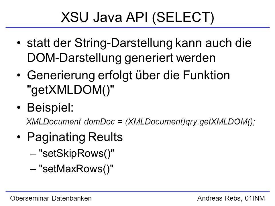 Oberseminar Datenbanken Andreas Rebs, 01INM XSU Java API (SELECT) statt der String-Darstellung kann auch die DOM-Darstellung generiert werden Generierung erfolgt über die Funktion getXMLDOM() Beispiel: XMLDocument domDoc = (XMLDocument)qry.getXMLDOM(); Paginating Reults – setSkipRows() – setMaxRows()