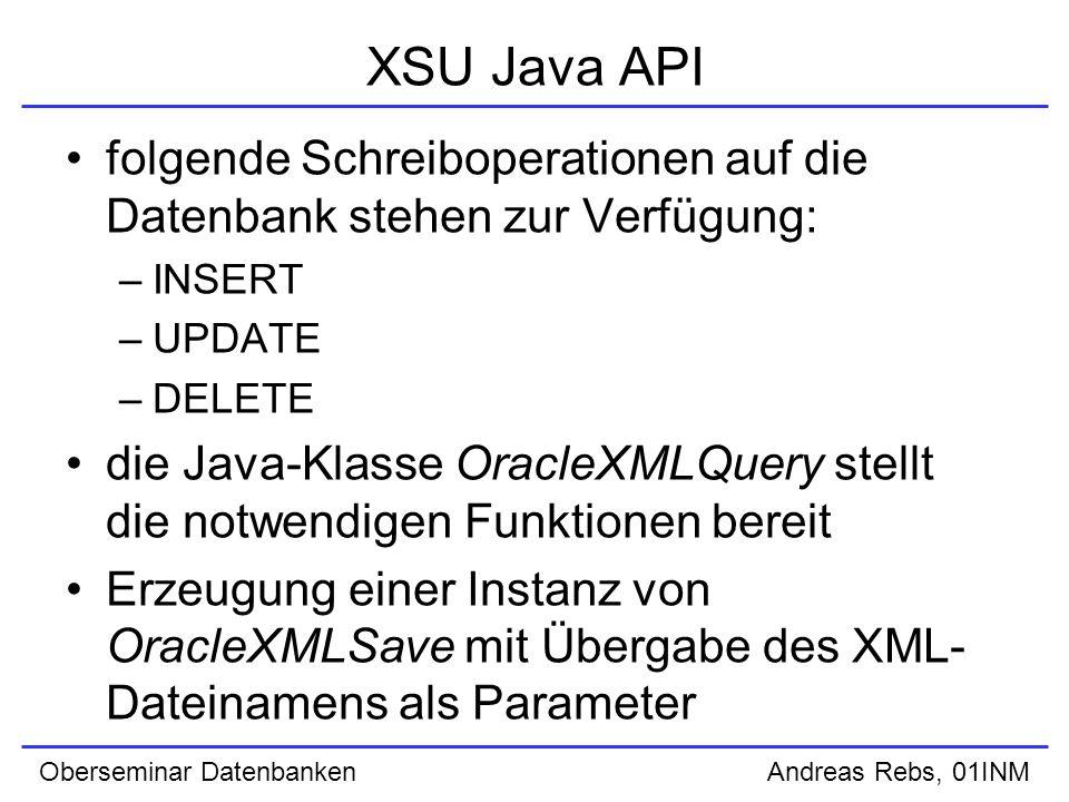 Oberseminar Datenbanken Andreas Rebs, 01INM XSU Java API folgende Schreiboperationen auf die Datenbank stehen zur Verfügung: –INSERT –UPDATE –DELETE die Java-Klasse OracleXMLQuery stellt die notwendigen Funktionen bereit Erzeugung einer Instanz von OracleXMLSave mit Übergabe des XML- Dateinamens als Parameter