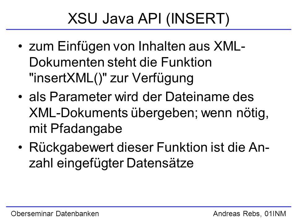 Oberseminar Datenbanken Andreas Rebs, 01INM XSU Java API (INSERT) zum Einfügen von Inhalten aus XML- Dokumenten steht die Funktion insertXML() zur Verfügung als Parameter wird der Dateiname des XML-Dokuments übergeben; wenn nötig, mit Pfadangabe Rückgabewert dieser Funktion ist die An- zahl eingefügter Datensätze