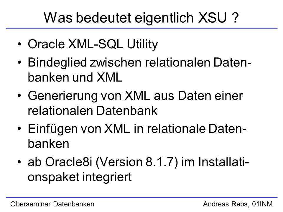 Oberseminar Datenbanken Andreas Rebs, 01INM XSU Java API (UPDATE) zum Aktualisieren von Datensätzen anhand der Daten aus XML-Dokumenten steht die Funktion updateXML() zur Verfügung als Parameter wird der Dateiname des XML-Dokuments übergeben; wenn nötig, mit Pfadangabe Rückgabewert dieser Funktion ist die An- zahl aktualisierter Datensätze