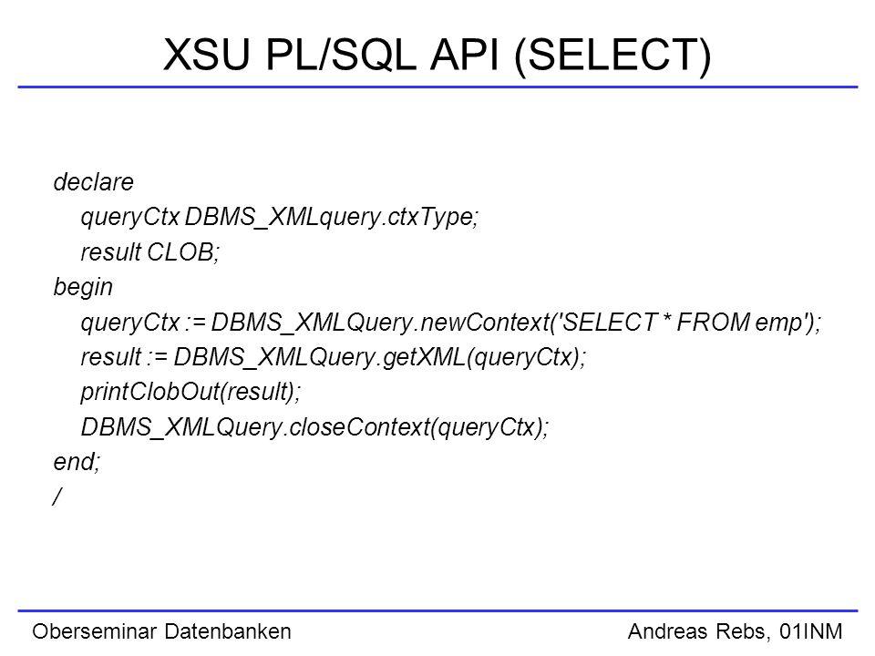 Oberseminar Datenbanken Andreas Rebs, 01INM XSU PL/SQL API (SELECT) declare queryCtx DBMS_XMLquery.ctxType; result CLOB; begin queryCtx := DBMS_XMLQuery.newContext( SELECT * FROM emp ); result := DBMS_XMLQuery.getXML(queryCtx); printClobOut(result); DBMS_XMLQuery.closeContext(queryCtx); end; /