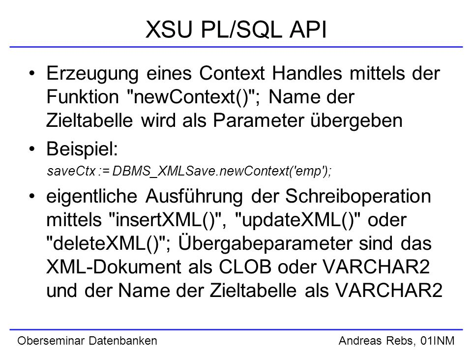 Oberseminar Datenbanken Andreas Rebs, 01INM XSU PL/SQL API Erzeugung eines Context Handles mittels der Funktion newContext() ; Name der Zieltabelle wird als Parameter übergeben Beispiel: saveCtx := DBMS_XMLSave.newContext( emp ); eigentliche Ausführung der Schreiboperation mittels insertXML() , updateXML() oder deleteXML() ; Übergabeparameter sind das XML-Dokument als CLOB oder VARCHAR2 und der Name der Zieltabelle als VARCHAR2