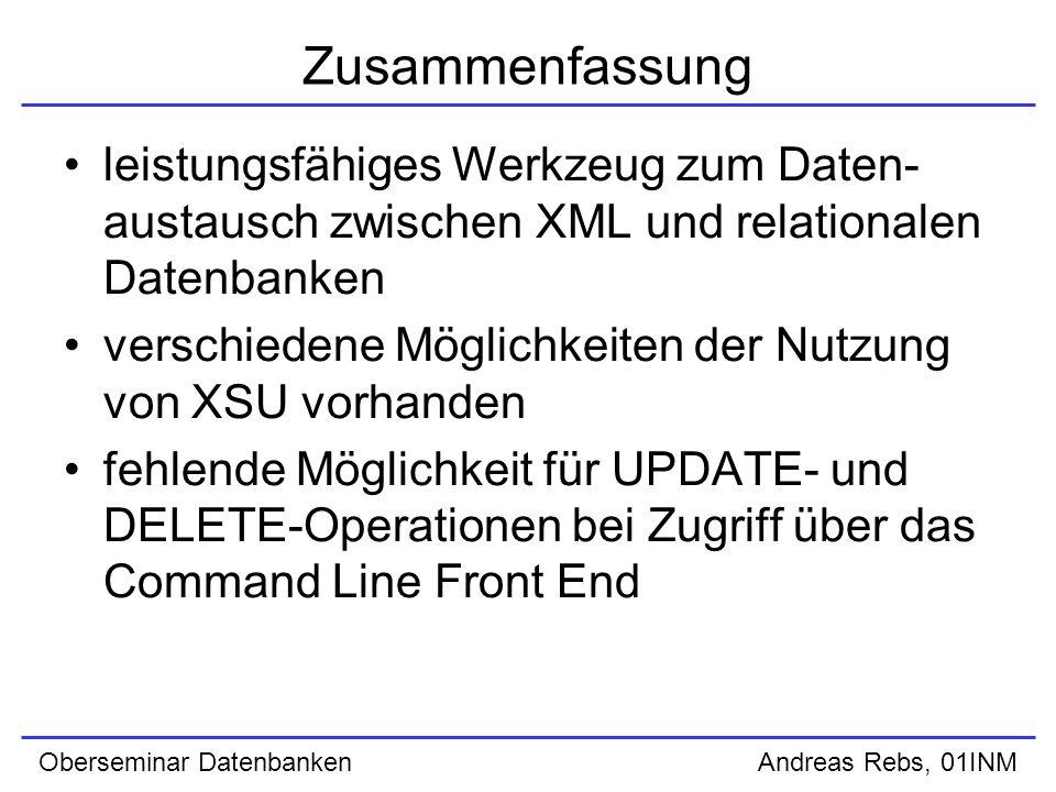 Oberseminar Datenbanken Andreas Rebs, 01INM Zusammenfassung leistungsfähiges Werkzeug zum Daten- austausch zwischen XML und relationalen Datenbanken verschiedene Möglichkeiten der Nutzung von XSU vorhanden fehlende Möglichkeit für UPDATE- und DELETE-Operationen bei Zugriff über das Command Line Front End