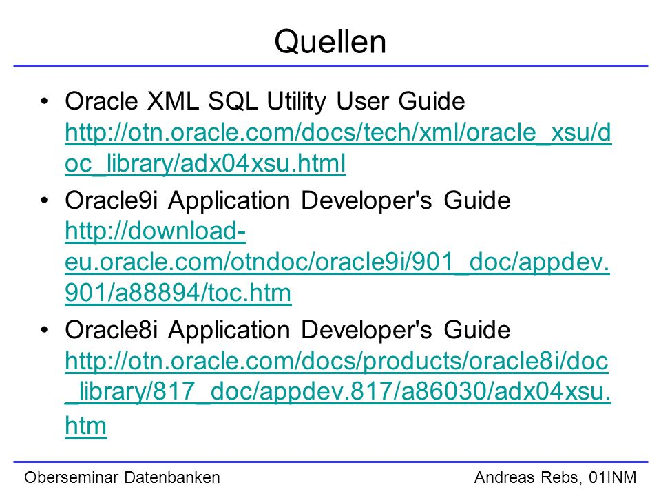 Oberseminar Datenbanken Andreas Rebs, 01INM Quellen Oracle XML SQL Utility User Guide http://otn.oracle.com/docs/tech/xml/oracle_xsu/d oc_library/adx04xsu.html http://otn.oracle.com/docs/tech/xml/oracle_xsu/d oc_library/adx04xsu.html Oracle9i Application Developer s Guide http://download- eu.oracle.com/otndoc/oracle9i/901_doc/appdev.