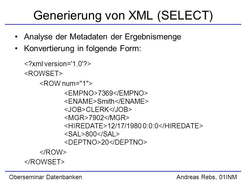 Oberseminar Datenbanken Andreas Rebs, 01INM Generierung von XML (SELECT) Analyse der Metadaten der Ergebnismenge Konvertierung in folgende Form: 7369 Smith CLERK 7902 12/17/1980 0:0:0 800 20