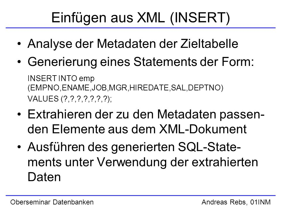 Oberseminar Datenbanken Andreas Rebs, 01INM Einfügen aus XML (INSERT) Analyse der Metadaten der Zieltabelle Generierung eines Statements der Form: INSERT INTO emp (EMPNO,ENAME,JOB,MGR,HIREDATE,SAL,DEPTNO) VALUES ( , , , , , , ); Extrahieren der zu den Metadaten passen- den Elemente aus dem XML-Dokument Ausführen des generierten SQL-State- ments unter Verwendung der extrahierten Daten