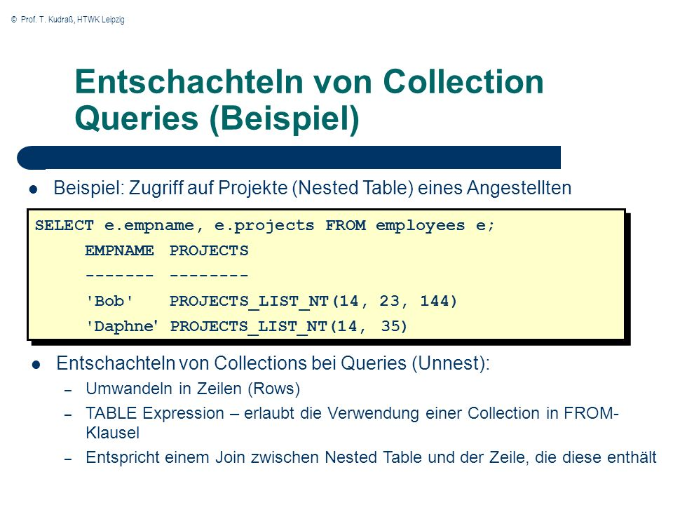 © Prof. T. Kudraß, HTWK Leipzig Entschachteln von Collection Queries (Beispiel) SELECT e.empname, e.projects FROM employees e; EMPNAME PROJECTS ------