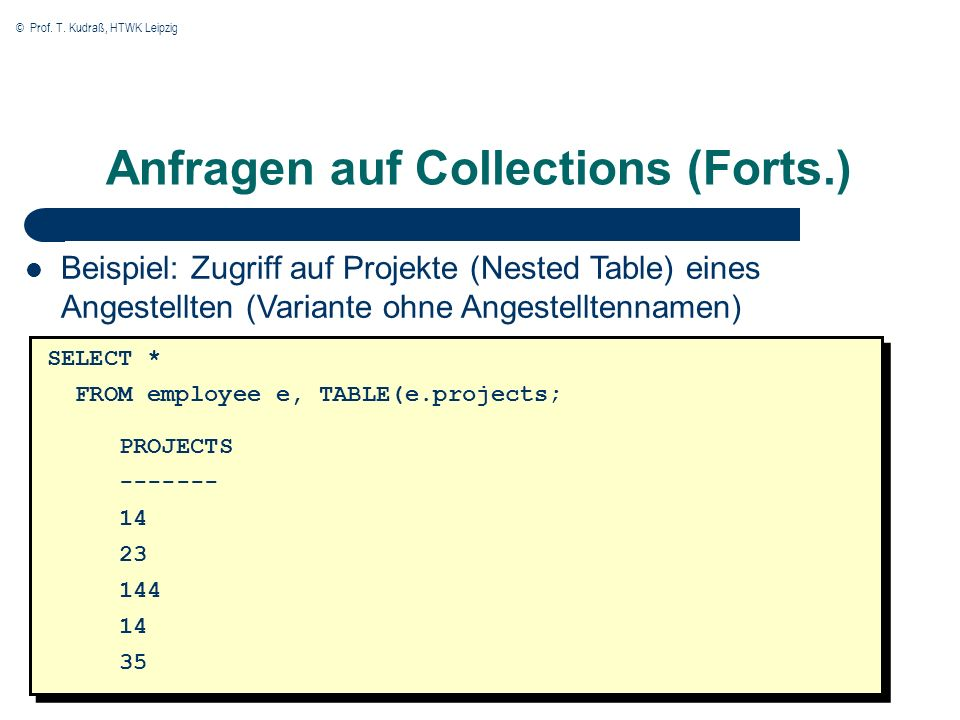 © Prof. T. Kudraß, HTWK Leipzig Anfragen auf Collections (Forts.) SELECT * FROM employee e, TABLE(e.projects; PROJECTS ------- 14 23 144 14 35 Beispie