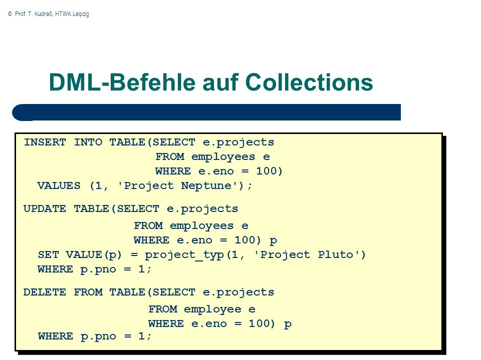 © Prof. T. Kudraß, HTWK Leipzig DML-Befehle auf Collections INSERT INTO TABLE(SELECT e.projects FROM employees e WHERE e.eno = 100) VALUES (1, 'Projec