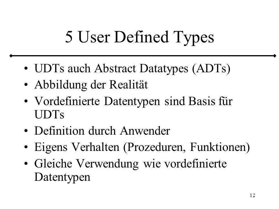 13 5.1 User Defined Distinct Types Benutzerdefinierter Name für einen vordefinierten Datentyp (Urtyp) Zwei benutzerdefinierte Typen mit gleichem Urtyp sind verschieden (distinct) Vergleiche auf Ebene des Urtyps realisiert Zusätzlich eigenes Verhalten CASTs: benutzerdefinierter Typ Urtyp