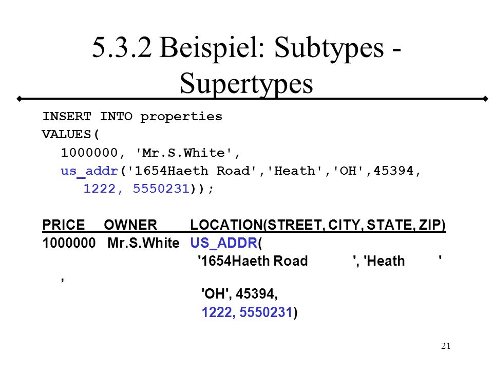 21 5.3.2 Beispiel: Subtypes - Supertypes INSERT INTO properties VALUES( 1000000, 'Mr.S.White', us_addr('1654Haeth Road','Heath','OH',45394, 1222, 5550