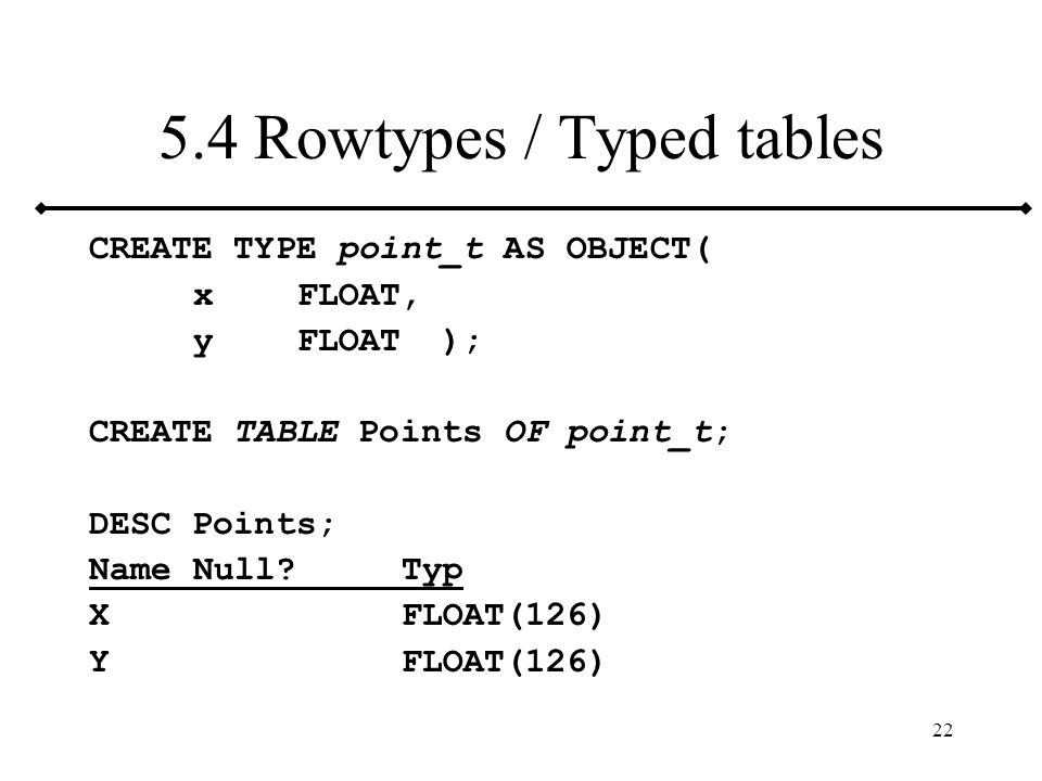 22 5.4 Rowtypes / Typed tables CREATE TYPE point_t AS OBJECT( xFLOAT, yFLOAT ); CREATE TABLE Points OF point_t; DESC Points; NameNull?Typ XFLOAT(126)