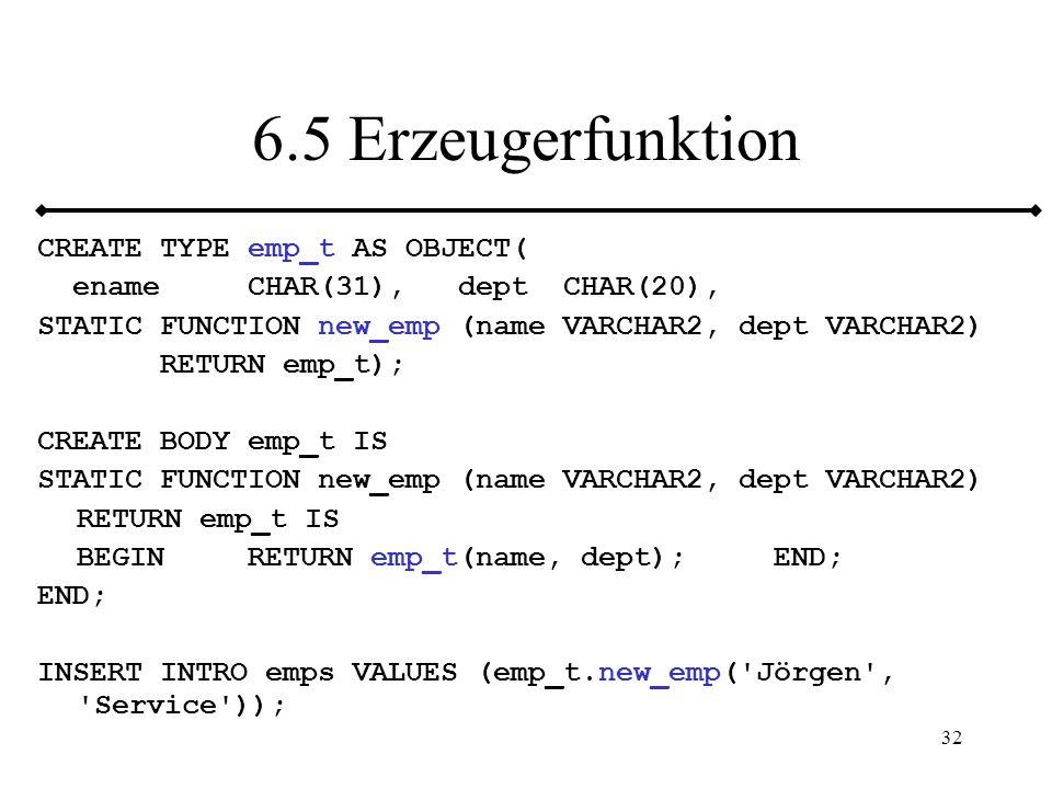 33 6.5.1 Abstrakte UDTs Keine Erzeugung einer Instanz möglich UDT, mit mindestens einem Untertypen CREATE TYPE Individuum AS OBJECT( Name VARCHAR(30), Adresse VARCHAR(100) ) NOT FINAL NOT INSTANTIABLE; CREATE TYPE Mensch UNDER Individuum( Vorname VARCHAR(20), Telefon NUMBER(20) ) NOT FINAL INSTANTIABLE;