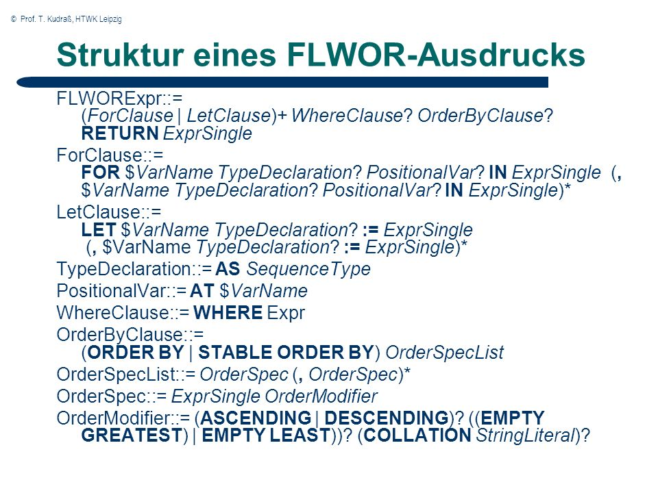 © Prof. T. Kudraß, HTWK Leipzig Struktur eines FLWOR-Ausdrucks FLWORExpr::= (ForClause | LetClause)+ WhereClause? OrderByClause? RETURN ExprSingle For