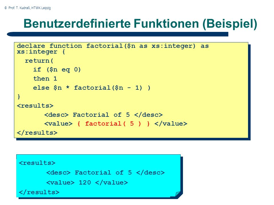 © Prof. T. Kudraß, HTWK Leipzig Benutzerdefinierte Funktionen (Beispiel) declare function factorial($n as xs:integer) as xs:integer { return( if ($n e