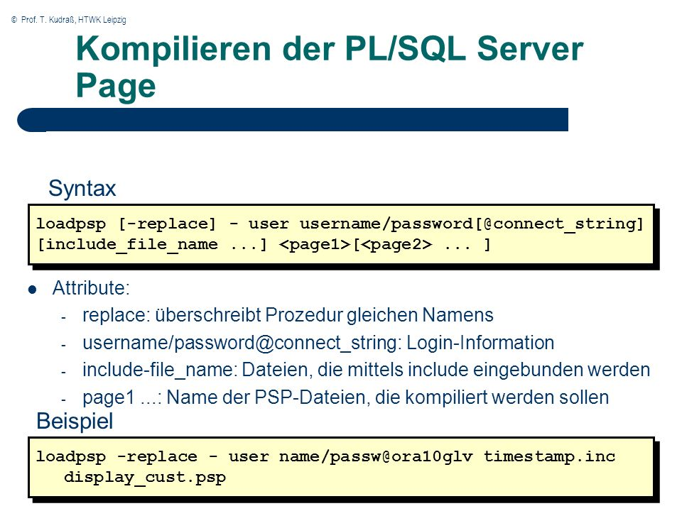 © Prof. T. Kudraß, HTWK Leipzig Kompilieren der PL/SQL Server Page loadpsp [-replace] - user username/password[@connect_string] [include_file_name...]
