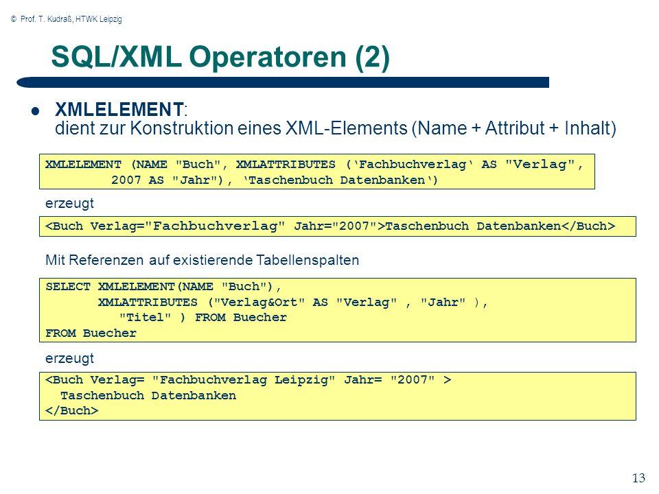 © Prof. T. Kudraß, HTWK Leipzig 13 SQL/XML Operatoren (2) XMLELEMENT: dient zur Konstruktion eines XML-Elements (Name + Attribut + Inhalt) XMLELEMENT