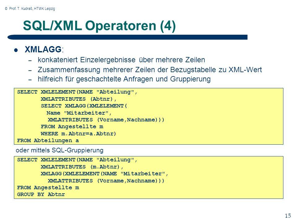 © Prof. T. Kudraß, HTWK Leipzig 15 SQL/XML Operatoren (4) XMLAGG: – konkateniert Einzelergebnisse über mehrere Zeilen – Zusammenfassung mehrerer Zeile