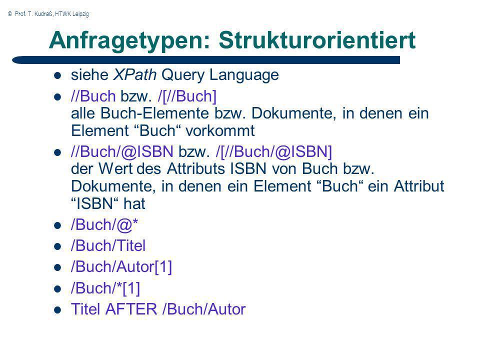 © Prof. T. Kudraß, HTWK Leipzig Anfragetypen: Strukturorientiert siehe XPath Query Language //Buch bzw. /[//Buch] alle Buch-Elemente bzw. Dokumente, i