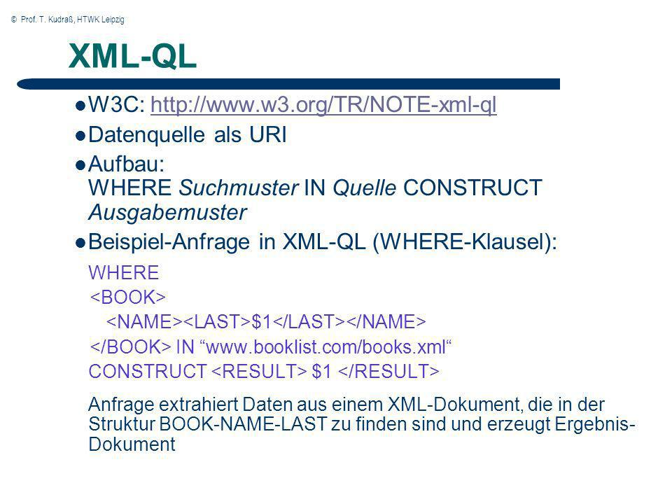 © Prof. T. Kudraß, HTWK Leipzig XML-QL W3C: http://www.w3.org/TR/NOTE-xml-qlhttp://www.w3.org/TR/NOTE-xml-ql Datenquelle als URI Aufbau: WHERE Suchmus