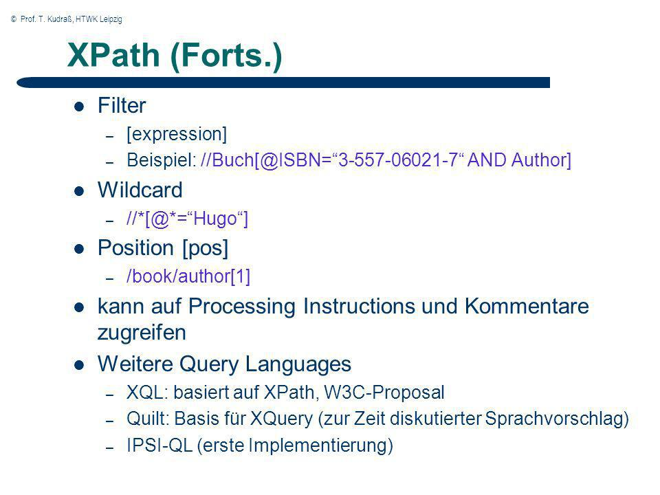 © Prof. T. Kudraß, HTWK Leipzig XPath (Forts.) Filter – [expression] – Beispiel: //Buch[@ISBN=3-557-06021-7 AND Author] Wildcard – //*[@*=Hugo] Positi