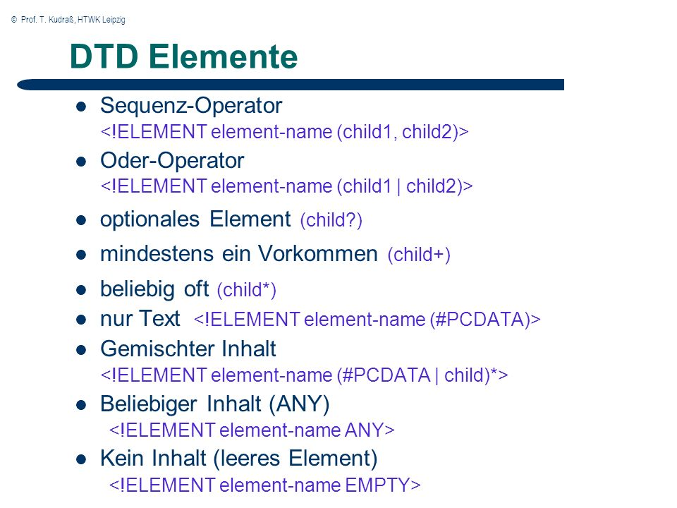 © Prof. T. Kudraß, HTWK Leipzig DTD Elemente Sequenz-Operator Oder-Operator optionales Element (child?) mindestens ein Vorkommen (child+) beliebig oft