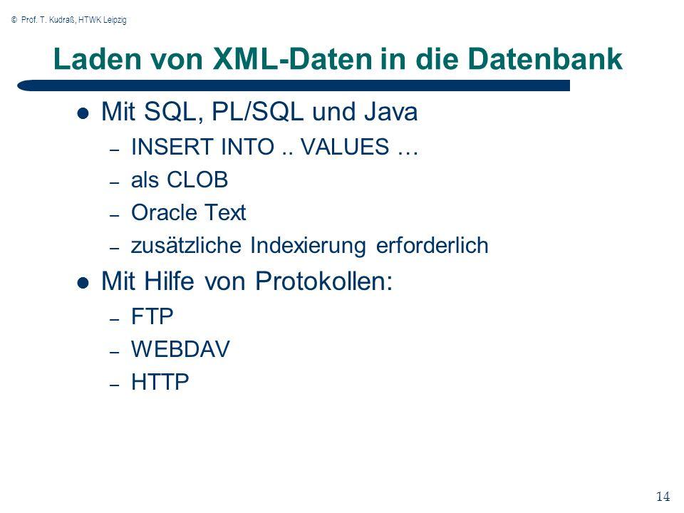 © Prof. T. Kudraß, HTWK Leipzig 14 Laden von XML-Daten in die Datenbank Mit SQL, PL/SQL und Java – INSERT INTO.. VALUES … – als CLOB – Oracle Text – z