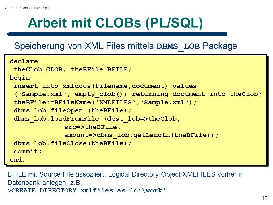 © Prof. T. Kudraß, HTWK Leipzig 15 Arbeit mit CLOBs (PL/SQL) declare theClob CLOB; theBFile BFILE; begin insert into xmldocs(filename,document) values