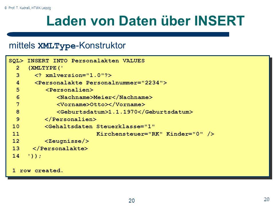 © Prof. T. Kudraß, HTWK Leipzig 20 Laden von Daten über INSERT SQL> INSERT INTO Personalakten VALUES 2 (XMLTYPE(' 3 4 5 6 Meier 7 Otto> 8 1.1.1970 9 1