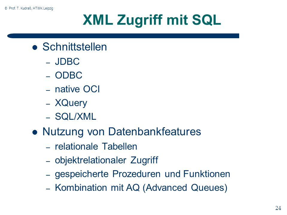 © Prof. T. Kudraß, HTWK Leipzig 24 XML Zugriff mit SQL Schnittstellen – JDBC – ODBC – native OCI – XQuery – SQL/XML Nutzung von Datenbankfeatures – re